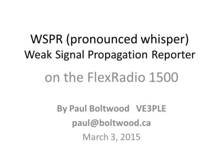 WSPR (pronounced whisper) Weak Signal Propagation Reporter on the FlexRadio 1500 By Paul Boltwood VE3PLE March 3, 2015.