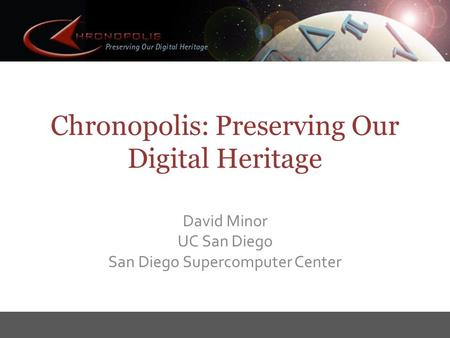 Chronopolis: Preserving Our Digital Heritage David Minor UC San Diego San Diego Supercomputer Center.