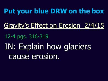 Gravity's Effect on Erosion 2/4/15 12-4 pgs. 316-319 IN: Explain how glaciers cause erosion. Put your blue DRW on the box.