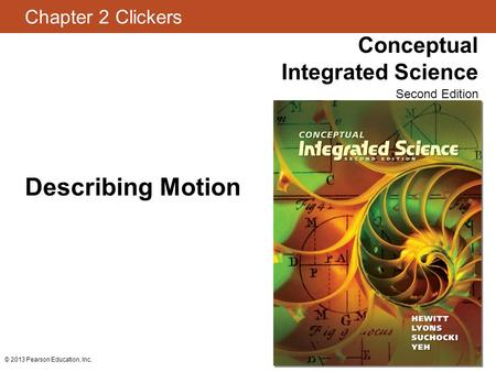 Chapter 2 Clickers Conceptual Integrated Science Second Edition © 2013 Pearson Education, Inc. Describing Motion.