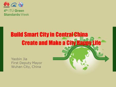 International Telecommunication Union Committed to connecting the world 4 th ITU Green Standards Week Build Smart City in Central China Create and Make.