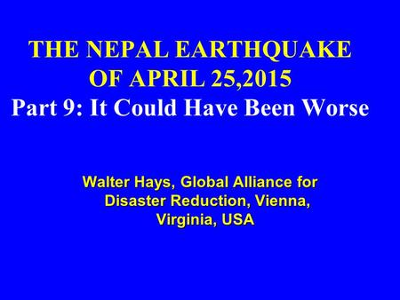 THE NEPAL EARTHQUAKE OF APRIL 25,2015 Part 9: It Could Have Been Worse Walter Hays, Global Alliance for Disaster Reduction, Vienna, Virginia, USA Walter.
