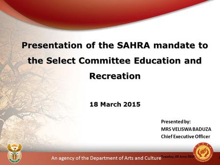 An agency of the Department of Arts and Culture Presented by: MRS VELISWA BADUZA Chief Executive Officer Tuesday, 09 June 2015 1 Presentation of the SAHRA.