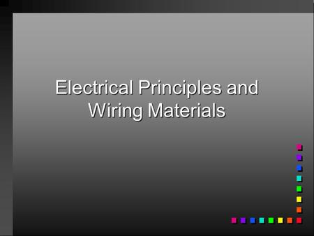 Electrical Principles and Wiring Materials. Principles of Electricity n Electricity is a form of energy that can produce light, heat, magnetism, chemical.
