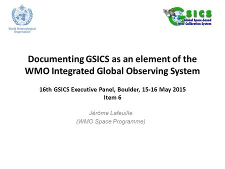 Documenting GSICS as an element of the WMO Integrated Global Observing System 16th GSICS Executive Panel, Boulder, 15-16 May 2015 Item 6 Jérôme Lafeuille.