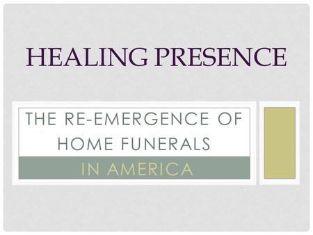 THE RE-EMERGENCE OF HOME FUNERALS IN AMERICA HEALING PRESENCE.