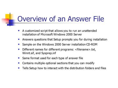 Overview of an Answer File A customized script that allows you to run an unattended installation of Microsoft Windows 2000 Server Answers questions that.
