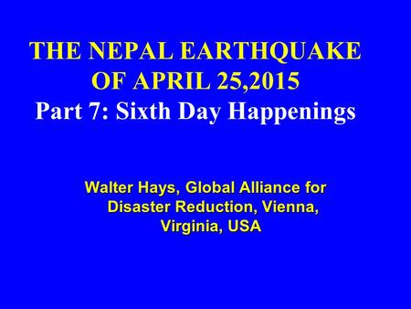 THE NEPAL EARTHQUAKE OF APRIL 25,2015 Part 7: Sixth Day Happenings Walter Hays, Global Alliance for Disaster Reduction, Vienna, Virginia, USA Walter Hays,
