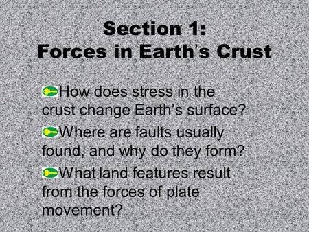 Section 1: Forces in Earth's Crust How does stress in the crust change Earth's surface? Where are faults usually found, and why do they form? What land.