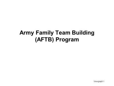Viewgraph 1 Army Family Team Building (AFTB) Program.