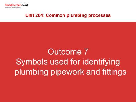 Outcome 7 Symbols used for identifying plumbing pipework and fittings Unit 204: Common plumbing processes.