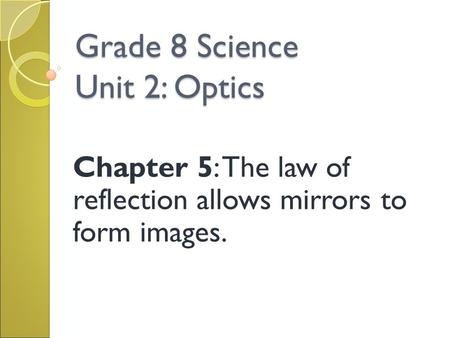 Grade 8 Science Unit 2: Optics Chapter 5: The law of reflection allows mirrors to form images.