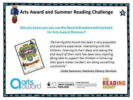 Arts Award and Summer Reading Challenge 'Delivering Arts Award has been a very enjoyable and positive experience. Interacting with the children, listening.