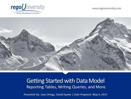 Www.regouniversity.com Clarity Educational Community Reporting Tables, Writing Queries, and More Getting Started with Data Model Presented by: Juan Ortega,