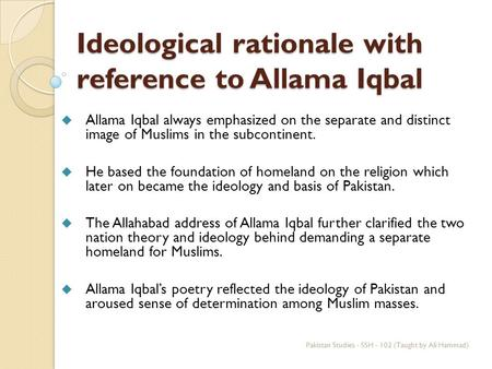 Ideological rationale with reference to Allama Iqbal  Allama Iqbal always emphasized on the separate and distinct image of Muslims in the subcontinent.