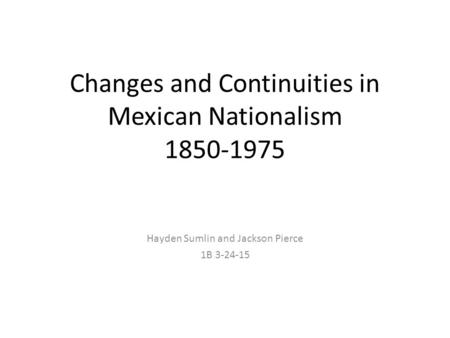 Changes and Continuities in Mexican Nationalism 1850-1975 Hayden Sumlin and Jackson Pierce 1B 3-24-15.