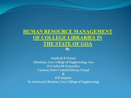 HUMAN RESOURCE MANAGEMENT OF COLLEGE LIBRARIES IN THE STATE OF GOA By Sandesh B Dessai Librarian, Goa College of Engineering, Goa Dr Carlos M Fernandes.
