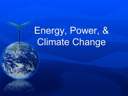 Energy, Power, & Climate Change