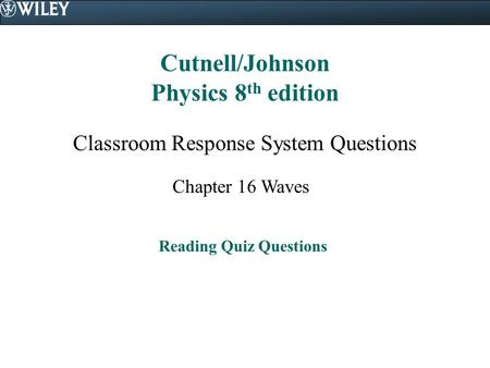 Cutnell/Johnson Physics 8 th edition Classroom Response System Questions Chapter 16 Waves Reading Quiz Questions.