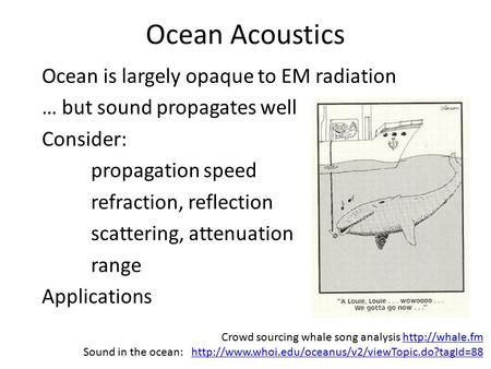 Ocean Acoustics Ocean is largely opaque to EM radiation … but sound propagates well Consider: propagation speed refraction, reflection scattering, attenuation.