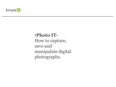 Photo IT- How to capture, save and manipulate digital photographs.