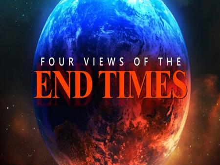 FOUR MAJOR VIEWS ON THE END-TIMES FOUR BASIC END-TIME QUESTIONS 1. What About The Four Unconditional Covenants Yet To Be Fulfilled? 2. The.