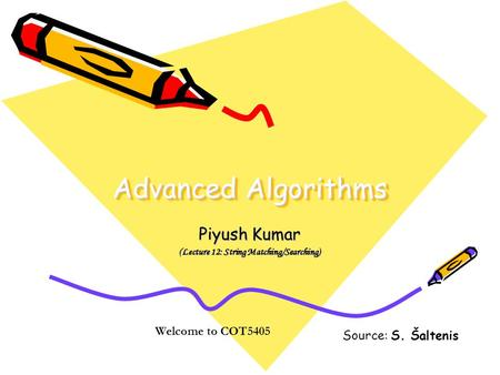 Advanced Algorithms Piyush Kumar (Lecture 12: String Matching/Searching) Welcome to COT5405 Source: S. Šaltenis.