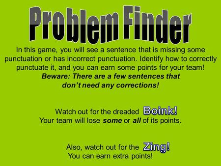 In this game, you will see a sentence that is missing some punctuation or has incorrect punctuation. Identify how to correctly punctuate it, and you can.