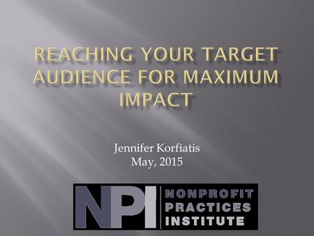 Jennifer Korfiatis May, 2015.  1. Make them want it  2. Cause action  See how simple that is?