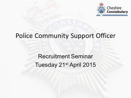 Police Community Support Officer Recruitment Seminar Tuesday 21 st April 2015.