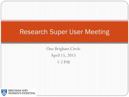 One Brigham Circle April 15, 2015 1-2 PM Research Super User Meeting.