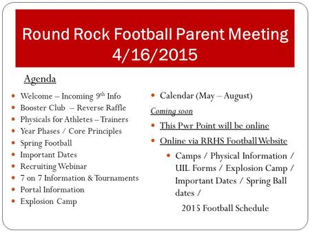 Round Rock Football Parent Meeting 4/16/2015 Welcome – Incoming 9 th Info Booster Club – Reverse Raffle Physicals for Athletes – Trainers Year Phases /