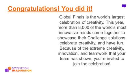 1 Congratulations! You did it! Global Finals is the world's largest celebration of creativity. This year, more than 8,000 of the world's most innovative.