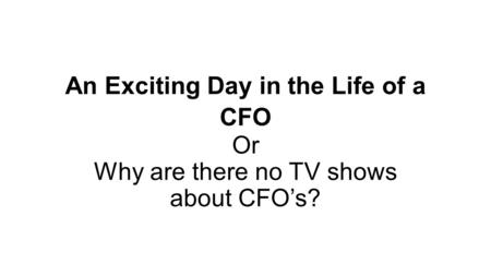 An Exciting Day in the Life of a CFO Or Why are there no TV shows about CFO's?
