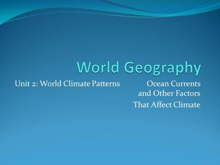World Geography Unit 2: World Climate Patterns		Ocean Currents and Other Factors That Affect Climate.