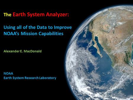 The Earth System Analyzer: Using all of the Data to Improve NOAA's Mission Capabilities Alexander E. MacDonald NOAA Earth System Research Laboratory.