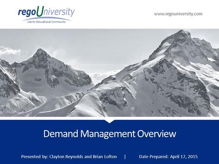 Www.regouniversity.com Clarity Educational Community Demand Management Overview Presented by: Clayton Reynolds and Brian Lofton | Date Prepared: April.
