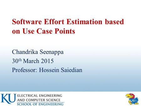 Software Effort Estimation based on Use Case Points Chandrika Seenappa 30 th March 2015 Professor: Hossein Saiedian.