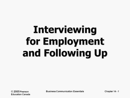© 2005 Pearson Education Canada Business Communication EssentialsChapter 14 - 1 Interviewing for Employment and Following Up.