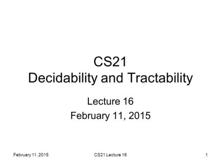 February 11, 2015CS21 Lecture 161 CS21 Decidability and Tractability Lecture 16 February 11, 2015.