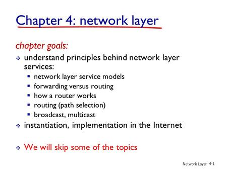 Network Layer 4-1 Chapter 4: network layer chapter goals:  understand principles behind network layer services:  network layer service models  forwarding.