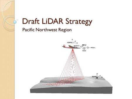 Draft LiDAR Strategy Pacific Northwest Region. Regional Strategy Team Pete Heinzen, DRM Brian Wing, Pacific Southwest Station Tom DeMeo, NR Leah Rathbun,