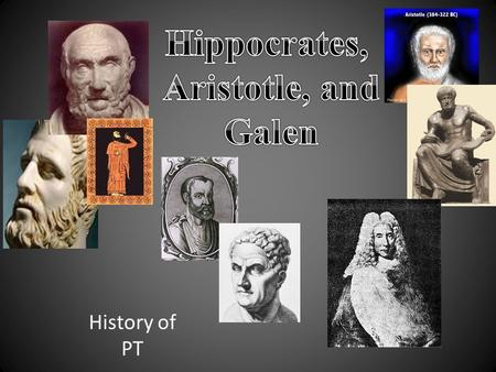 History of PT. Early life Hippocrates was born in 467 B.C. born on the island Cos, off the coast of Greece. The ancient Greek physician Hippocrates is.
