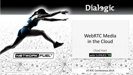 COMPANY CONFIDENTIAL © COPYRIGHT 2014 DIALOGIC INC. ALL RIGHTS RESERVED. WebRTC Media in the Cloud Chad Hart IIT RTC Conference 2014.
