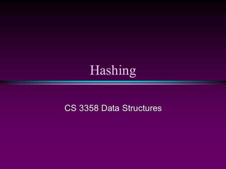 Hashing CS 3358 Data Structures.