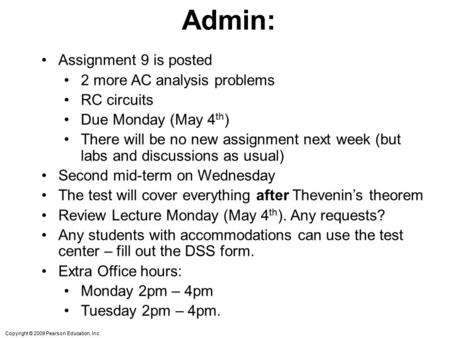 Copyright © 2009 Pearson Education, Inc. Admin: Assignment 9 is posted 2 more AC analysis problems RC circuits Due Monday (May 4 th ) There will be no.
