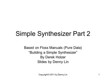 "Copyright © 2011 by Denny Lin1 Simple Synthesizer Part 2 Based on Floss Manuals (Pure Data) ""Building a Simple Synthesizer"" By Derek Holzer Slides by Denny."