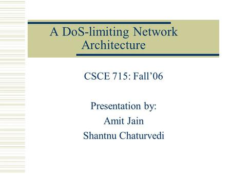 A DoS-limiting Network Architecture CSCE 715: Fall'06 Presentation by: Amit Jain Shantnu Chaturvedi.