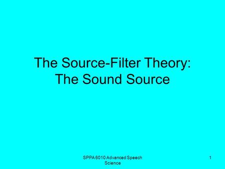 SPPA 6010 Advanced Speech Science 1 The Source-Filter Theory: The Sound Source.
