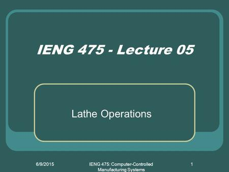IENG 475: Computer-Controlled Manufacturing Systems Lathe Operations